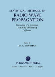 Statistical Methods in Radio Wave Propagation: Proceedings of a Symposium Held at the University of California, Los Angeles, June 18-20, 1958 ebook by Hoffman, W. C.