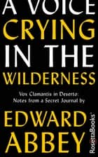 A Voice Crying in the Wilderness - Vox Clamantis in Deserto: Notes from a Secret Journal ebook by Edward Abbey