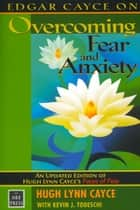 Edgar Cayce on Overcoming Fear and Anxiety - An Updated Edition of Hugh Lynn Cayce's Faces of Fear ebook by Hugh Lynn Cayce, Kevin J. Todeschi