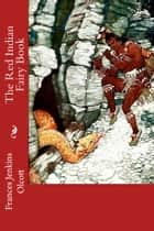 The Red Indian Fairy Book (Illustrated Edition) eBook by Frances Jenkins Olcott, Frederick Richardson, Illustrator