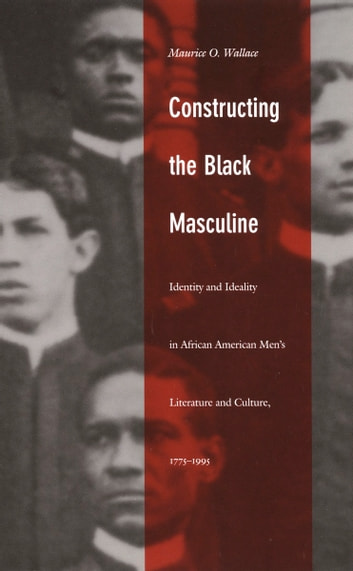 Constructing the Black Masculine - Identity and Ideality in African American Men's Literature and Culture, 1775–1995 ebook by Maurice O. Wallace