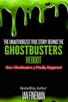 The Unauthorized True Story Behind The Ghostbusters Reboot ebook by Ian Fineman
