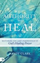 Authority to Heal - Restoring the Lost Inheritance of God's Healing Power ebook by Randy Clark