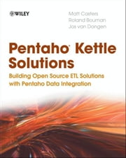 Pentaho Kettle Solutions - Building Open Source ETL Solutions with Pentaho Data Integration ebook by Matt Casters,Roland Bouman,Jos van Dongen
