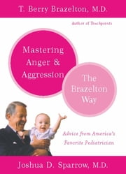 Mastering Anger and Aggression - The Brazelton Way ebook by T. Berry Brazelton,Joshua D. Sparrow