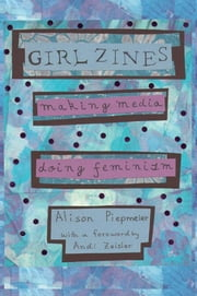 Girl Zines - Making Media, Doing Feminism ebook by Alison Piepmeier,Andi Zeisler