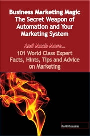 Business Marketing Magic - The Secret Weapon of Automation and Your Marketing System - And Much More - 101 World Class Expert Facts, Hints, Tips and Advice on Marketing ebook by Scott Gonzalez