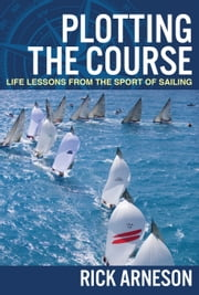 Plotting the Course - Life Lessons from the Sport of Sailing ebook by Rick Arneson