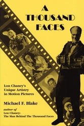 A Thousand Faces - Lon Chaney's Unique Artistry in Motion Pictures ebook by Michael F. Blake