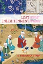 Lost Enlightenment - Central Asia's Golden Age from the Arab Conquest to Tamerlane ebook by S. Starr