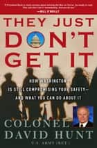 They Just Don't Get It - How the Washington Political Machine Is Still Compromising Your Safety--andWhat You Can Do About It ebook by David Hunt