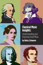 Classical Music Insights - Understanding and Enjoying Great Music ebook de Betsy Schwarm