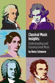 Classical Music Insights - Understanding and Enjoying Great Music ebook by Betsy Schwarm