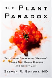 "The Plant Paradox - The Hidden Dangers in ""Healthy"" Foods That Cause Disease and Weight Gain ebook by Dr. Steven R. Gundry, M.D."