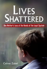 Lives Shattered: One Mother's Loss at the Hands of the Legal System ebook by Celine Zabel