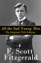 All the Sad Young Men - The Original 1926 Edition: A Follow Up to The Great Gatsby ebook by Francis Scott Fitzgerald