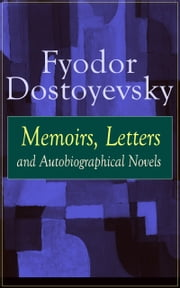 Fyodor Dostoyevsky: Memoirs, Letters and Autobiographical Novels: Correspondence, diary, autobiographical works and a biography of one of the greatest Russian novelist, author of Crime and Punishment, The Brothers Karamazov, Demons, The Idiot, The Ho ebook by Fyodor  Dostoyevsky,Ethel  Colburn  Mayne,John  Middleton  Murry