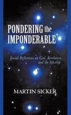 Pondering the Imponderable - Jewish Reflections on God, Revelation, and the Afterlife ebook by Martin Sicker