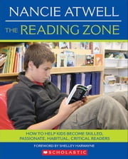 The Reading Zone: How to Help Kids Become Skilled, Passionate, Habitual, Critical Readers ebook by Atwell, Nancie