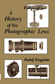 A History of the Photographic Lens ebook by Kingslake, Rudolf
