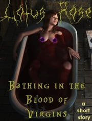 Bathing in the Blood of Virgins: A Short Story ebook by Lotus Rose