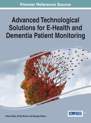 Advanced Technological Solutions for E-Health and Dementia Patient Monitoring ebook by Fatos Xhafa,Philip Moore,George Tadros