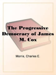 The Progressive Democracy Of James M. Cox ebook by Charles E. Morris