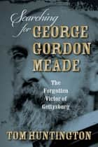 Searching for George Gordon Meade ebook by Tom Huntington