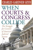 When Courts and Congress Collide: The Struggle for Control of America's Judicial System ebook by Charles Gardner Geyh