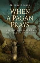 When a Pagan Prays - Exploring Prayer in Druidry and Beyond ebook by Nimue Brown