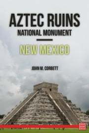 Aztec Ruins National Monument—New Mexico ebook by John M. Corbett