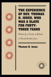 The Experience of Rev. Thomas H. Jones, Who Was a Slave for Forty-Three Years - Written by a Friend, as Related to Him by Brother Jones ebook by Thomas H. Jones
