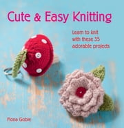 Cute and Easy Knitting - Learn to knit with over 35 adorable projects ebook by Fiona Goble