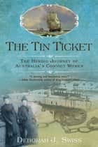 The Tin Ticket - The Heroic Journey of Australia's Convict Women ebook by Deborah J. Swiss