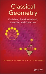 Classical Geometry - Euclidean, Transformational, Inversive, and Projective ebook by I. E. Leonard,J. E. Lewis,A. C. F. Liu,G. W. Tokarsky