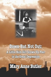 DOWN BUT NOT OUT: A Little Rich Girl Grows Up Poor in the Great Depression ebook by Mary Anne Butler