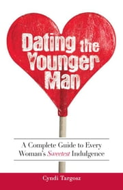 Dating the Younger Man: Guide to Every Woman's Sweetest Indulgence ebook by Targosz, Cyndi