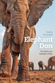Elephant Don - The Politics of a Pachyderm Posse ebook by Caitlin O'Connell