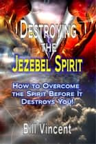 Destroying the Jezebel Spirit - How to Overcome the Spirit Before It Destroys You! ebook by Bill Vincent