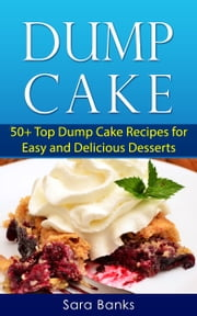 Dump Cake 50+ Top Dump Cake Recipes For Easy And Delicious Desserts ebook by Sara Banks
