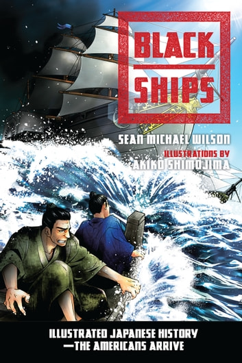 Black Ships - Illustrated Japanese History--The Americans Arrive ebook by Sean Michael Wilson