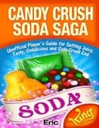 Candy Crush Soda Saga: Unofficial Player's Guide for Getting Juicy, Tasty, Sodalicious and Soda Crush End ebook by Eric