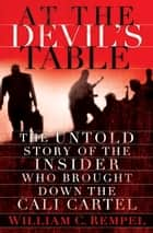At the Devil's Table - The Untold Story of the Insider Who Brought Down the Cali Cartel ebook by William C. Rempel