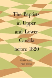 The Baptists in Upper and Lower Canada before 1820 ebook by Fred Rosser, Stuart Ivison