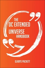 The DC Extended Universe Handbook - Everything You Need To Know About DC Extended Universe ebook by Gladys Puckett