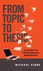 From Topic to Thesis - A Guide to Theological Research ebook by Michael Kibbe