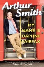 My Name is Daphne Fairfax - A Memoir ebook by Arthur Smith