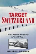 Target Switzerland - Swiss Armed Neutrality In World War II ebook by