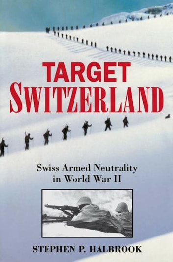 Target Switzerland - Swiss Armed Neutrality In World War II ebook by Stephen P. Halbrook