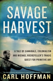 Savage Harvest - A Tale of Cannibals, Colonialism and Michael Rockefeller's Tragic Quest for Primitive Art ebook by Carl Hoffman